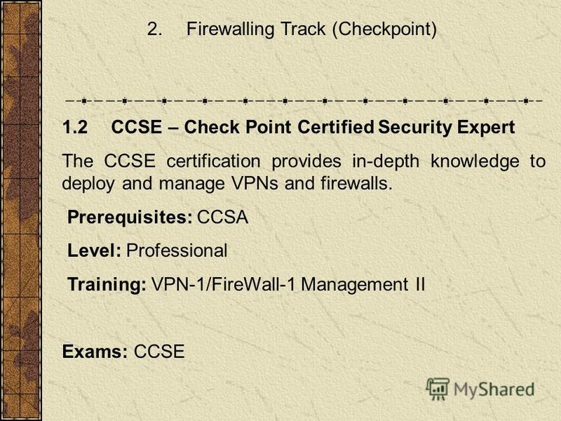 2. Firewalling Track (Checkpoint) 1.2 CCSE – Check Point Certified Security Expert The CCSE certification provides in-depth knowledge to deploy and manage VPNs and firewalls. Prerequisites: CCSA Level: Professional Training: VPN-1/FireWall-1 Manageme