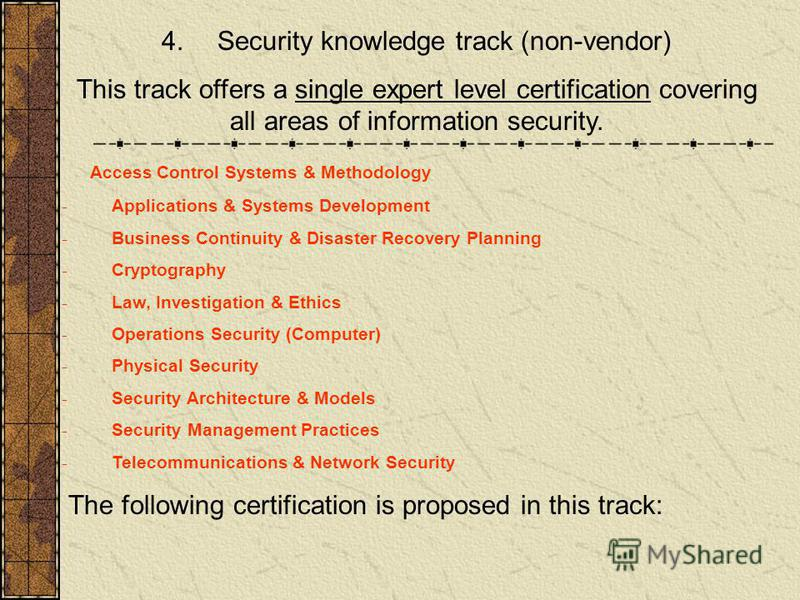 4. Security knowledge track (non-vendor) This track offers a single expert level certification covering all areas of information security. Access Control Systems & Methodology - Applications & Systems Development - Business Continuity & Disaster Reco