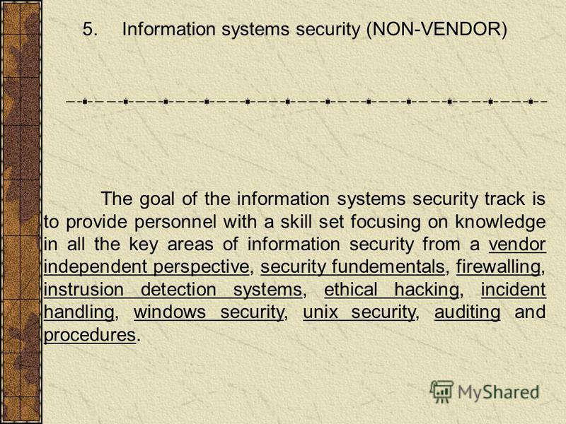 5. Information systems security (NON-VENDOR) The goal of the information systems security track is to provide personnel with a skill set focusing on knowledge in all the key areas of information security from a vendor independent perspective, securit
