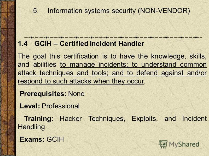 5. Information systems security (NON-VENDOR) 1.4 GCIH – Certified Incident Handler The goal this certification is to have the knowledge, skills, and abilities to manage incidents; to understand common attack techniques and tools; and to defend agains