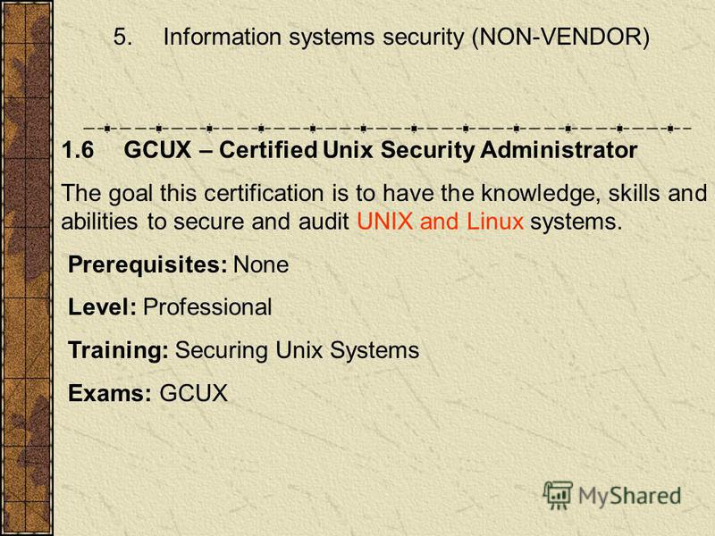 5. Information systems security (NON-VENDOR) 1.6 GCUX – Certified Unix Security Administrator The goal this certification is to have the knowledge, skills and abilities to secure and audit UNIX and Linux systems. Prerequisites: None Level: Profession