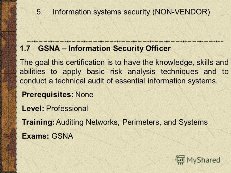 5. Information systems security (NON-VENDOR) 1.7 GSNA – Information Security Officer The goal this certification is to have the knowledge, skills and abilities to apply basic risk analysis techniques and to conduct a technical audit of essential info