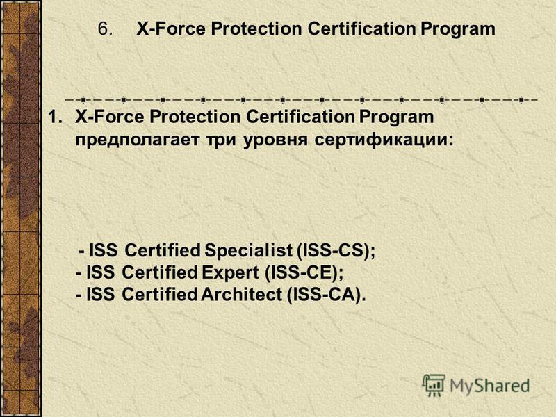 6. X-Force Protection Certification Program 1.X-Force Protection Certification Program предполагает три уровня сертификации: - ISS Certified Specialist (ISS-CS); - ISS Certified Expert (ISS-CE); - ISS Certified Architect (ISS-CA).