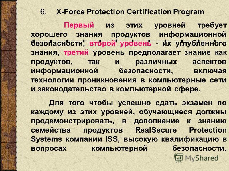 6. X-Force Protection Certification Program Первый из этих уровней требует хорошего знания продуктов информационной безопасности, второй уровень - их углубленного знания, третий уровень предполагает знание как продуктов, так и различных аспектов инфо