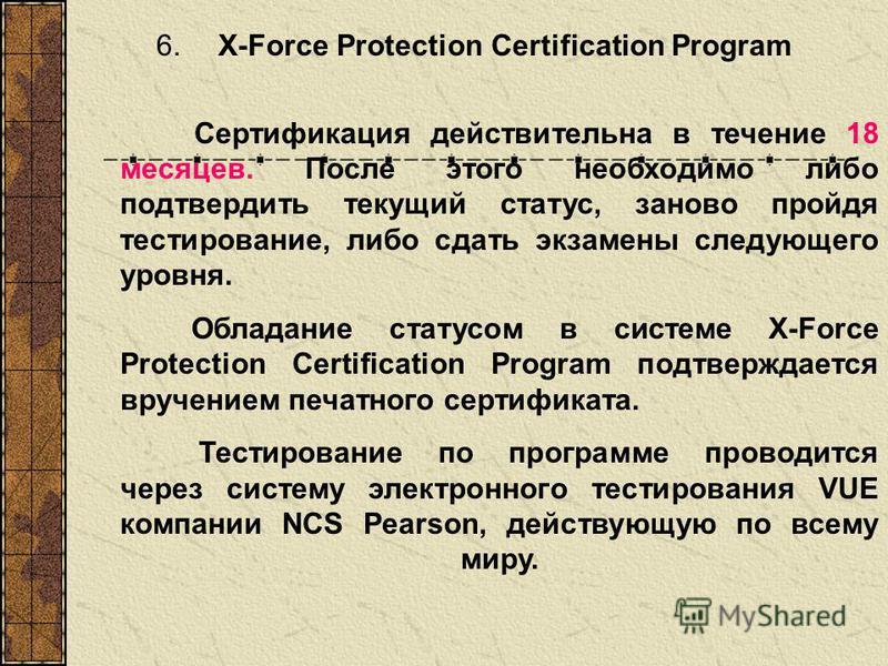 6. X-Force Protection Certification Program Сертификация действительна в течение 18 месяцев. После этого необходимо либо подтвердить текущий статус, заново пройдя тестирование, либо сдать экзамены следующего уровня. Обладание статусом в системе X-For