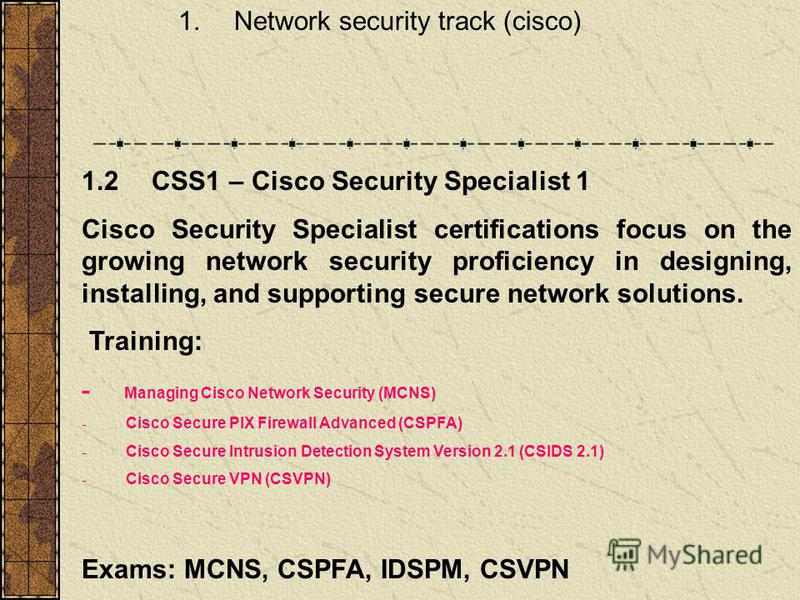 1. Network security track (cisco) 1.2 CSS1 – Cisco Security Specialist 1 Cisco Security Specialist certifications focus on the growing network security proficiency in designing, installing, and supporting secure network solutions. Training: - Managin