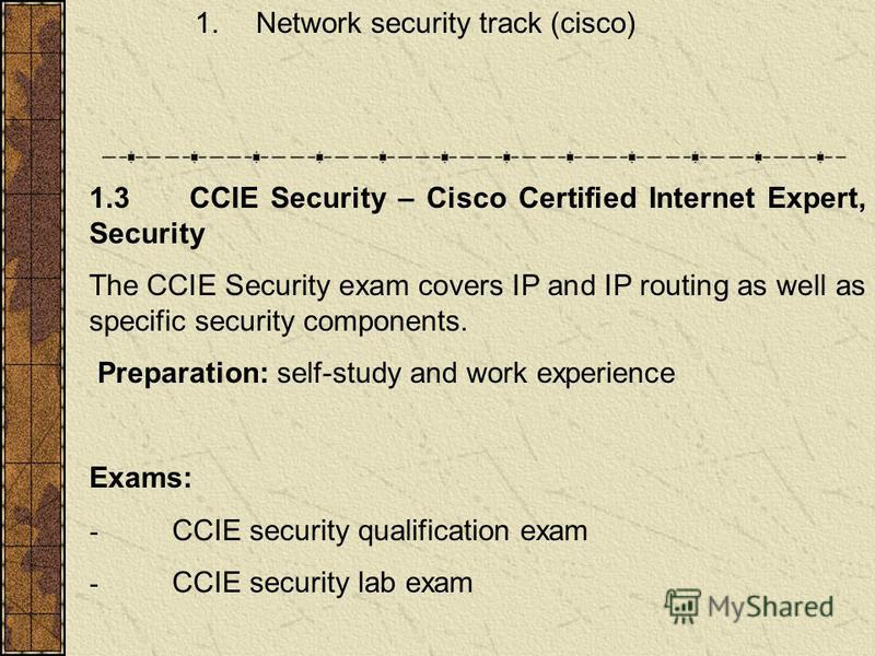 1. Network security track (cisco) 1.3 CCIE Security – Cisco Certified Internet Expert, Security The CCIE Security exam covers IP and IP routing as well as specific security components. Preparation: self-study and work experience Exams: - CCIE securit