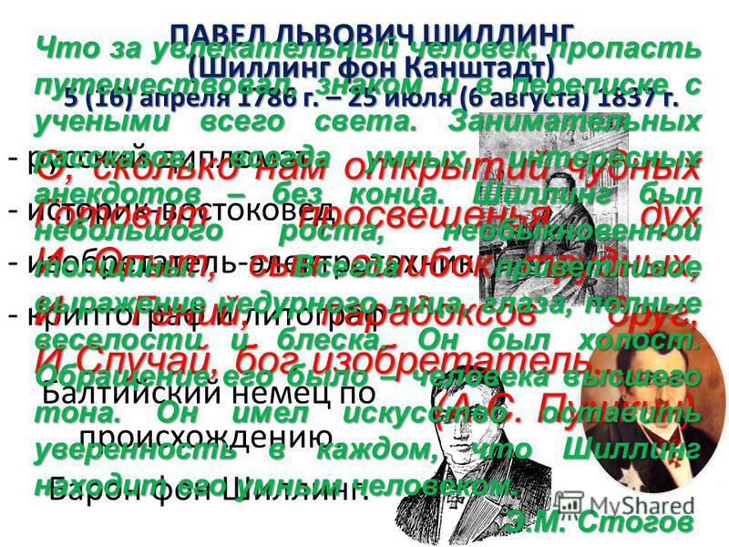 ПАВЕЛ ЛЬВОВИЧ ШИЛЛИНГ (Шиллинг фон Канштадт) 5 (16) апреля 1786 г. – 25 июля (6 августа) 1837 г. - русский дипломат - историк-востоковед - изобретатель-электротехник - криптографии и литограф Балтийский немец по происхождению. Барон фон Шиллинг. О, с
