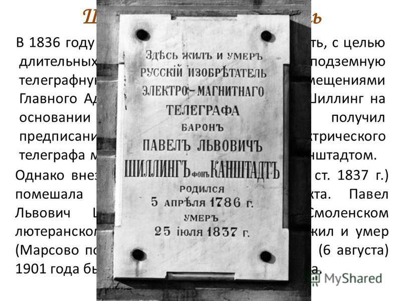 Шиллинг - изобретатель В 1836 году ему было предложено построить, с целью длительных испытаний, опытную подземную телеграфную линию между крайними помещениями Главного Адмиралтейства, а в 1837 году Шиллинг на основании «высочайшего повеления» получил