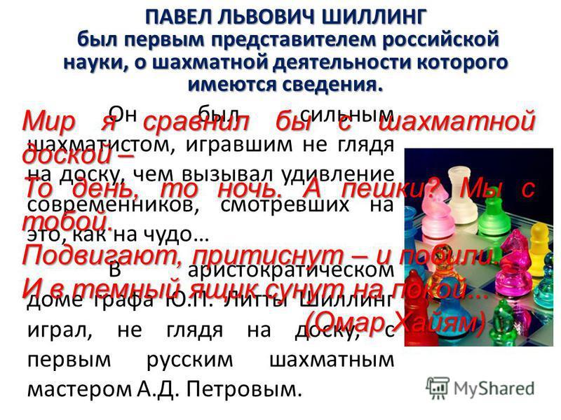 ПАВЕЛ ЛЬВОВИЧ ШИЛЛИНГ был первым представителем российской науки, о шахматной деятельности которого имеются сведения. был первым представителем российской науки, о шахматной деятельности которого имеются сведения. Он был сильным шахматистом, игравшим