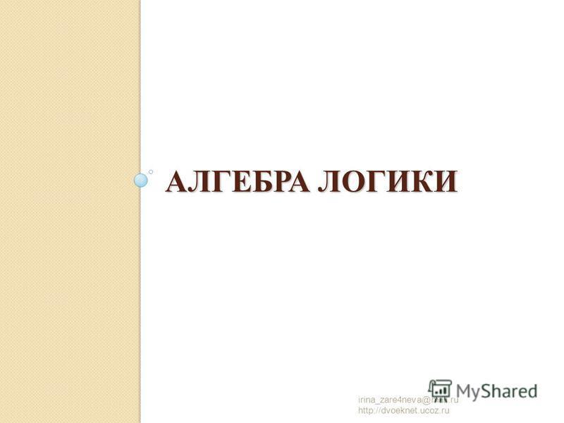 АЛГЕБРА ЛОГИКИ irina_zare4neva@mail.ru http://dvoeknet.ucoz.ru