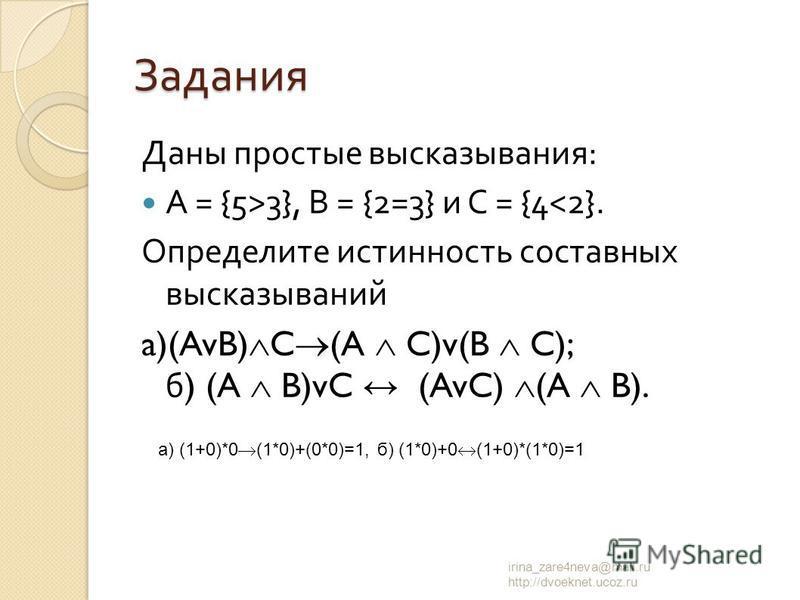 Задания Даны простые высказывания : А = {5>3}, В = {2=3} и С = {4<2}. Определите истинность составных высказываний a)(AvB) C (A C)v(B C); б ) (A B)vC (AvC) (A B). irina_zare4neva@mail.ru http://dvoeknet.ucoz.ru а) (1+0)*0 (1*0)+(0*0)=1, б) (1*0)+0 (1