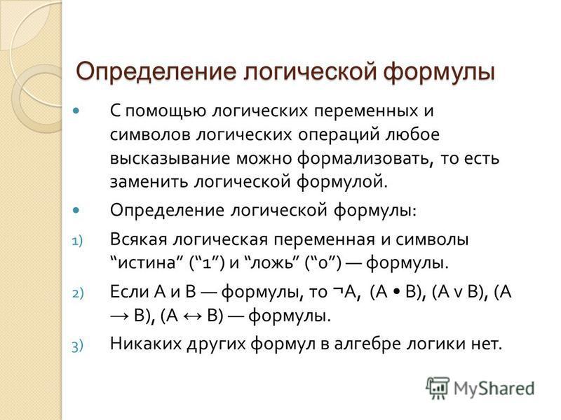Определение логической формулы С помощью логических переменных и символов логических операций любое высказывание можно формализовать, то есть заменить логической формулой. Определение логической формулы : 1) Всякая логическая переменная и символы ист