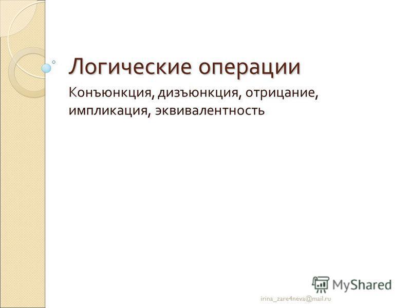 Логические операции Конъюнкция, дизъюнкция, отрицание, импликация, эквивалентность irina_zare4neva@mail.ru