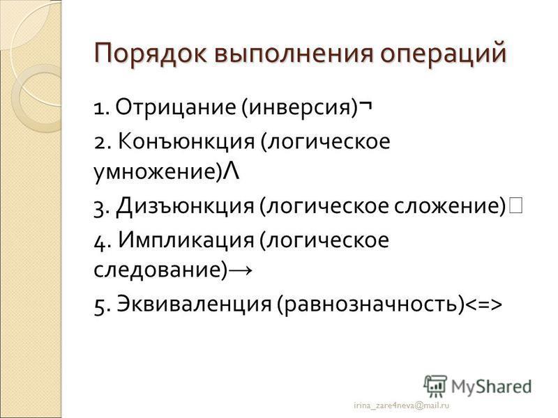 Порядок выполнения операций 1. Отрицание (инверсия) ¬ 2. Конъюнкция (логическое умножение) Λ 3. Дизъюнкция (логическое сложение) 4. Импликация (логическое следование) 5. Эквиваленция (равнозначность) irina_zare4neva@mail.ru