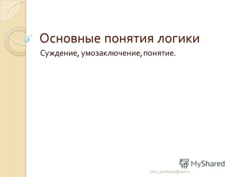 Основные понятия логики Суждение, умозаключение, понятие. irina_zare4neva@mail.ru