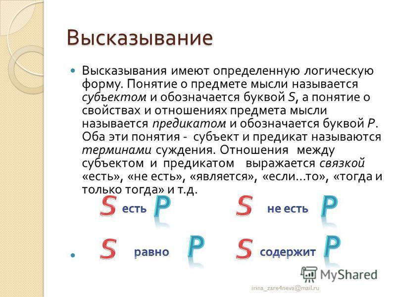 Высказывание Высказывания имеют определенную логическую форму. Понятие о предмете мысли называется субъектом и обозначается буквой S, а понятие о свойствах и отношениях предмета мысли называется предикатом и обозначается буквой P. Оба эти понятия - с