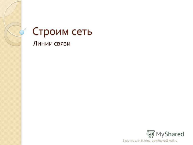 Строим сеть Линии связи Заречнева И. В. irina_zare4neva@mail.ru
