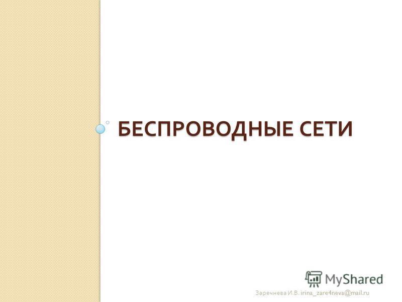 БЕСПРОВОДНЫЕ СЕТИ Заречнева И. В. irina_zare4neva@mail.ru