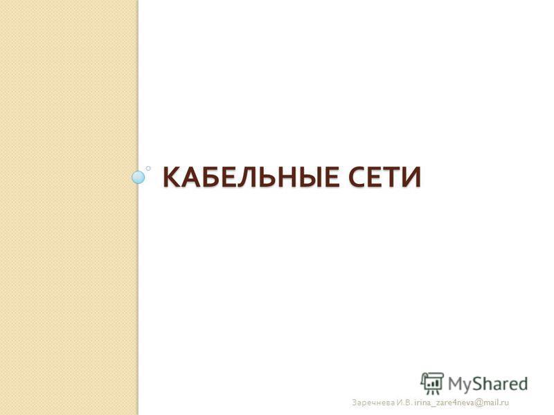 КАБЕЛЬНЫЕ СЕТИ Заречнева И. В. irina_zare4neva@mail.ru