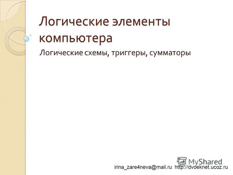 irina_zare4neva@mail.ru http://dvoeknet.ucoz.ru Логические элементы компьютера Логические схемы, триггеры, сумматоры