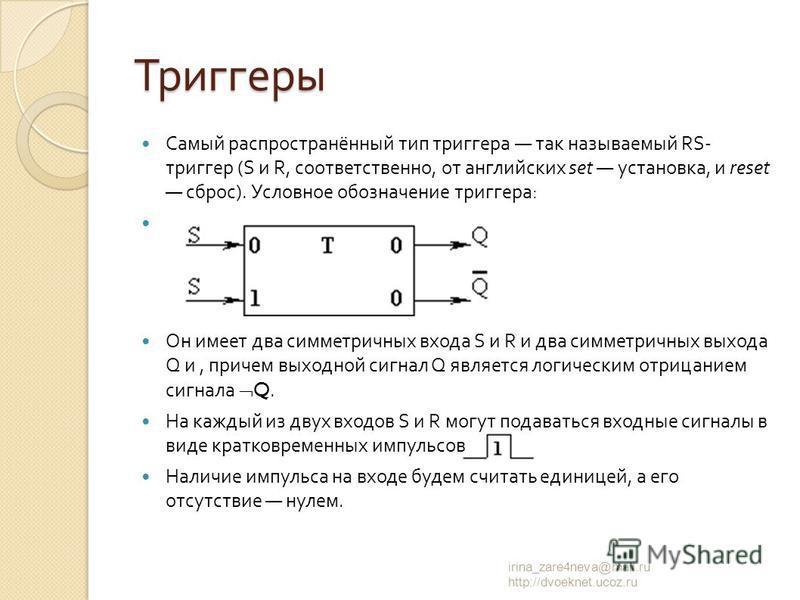 Самый распространённый тип триггера так называемый RS- триггер (S и R, соответственно, от английских set установка, и reset сброс ). Условное обозначение триггера : Он имеет два симметричных входа S и R и два симметричных выхода Q и, причем выходной