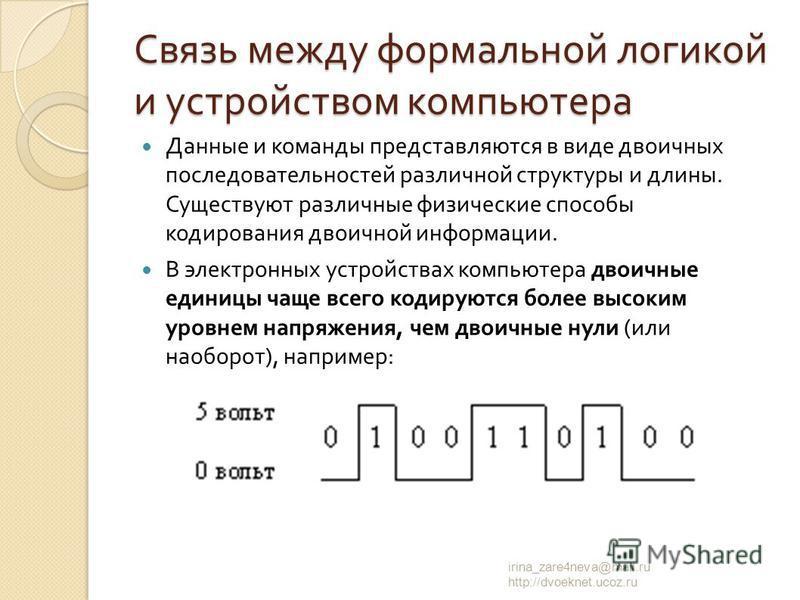 Данные и команды представляются в виде двоичных последовательностей различной структуры и длины. Существуют различные физические способы кодирования двоичной информации. В электронных устройствах компьютера двоичные единицы чаще всего кодируются боле