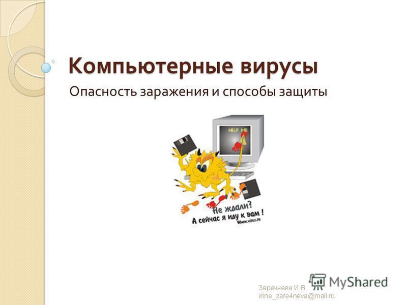 Компьютерные вирусы Опасность заражения и способы защиты Заречнева И. В. irina_zare4neva@mail.ru