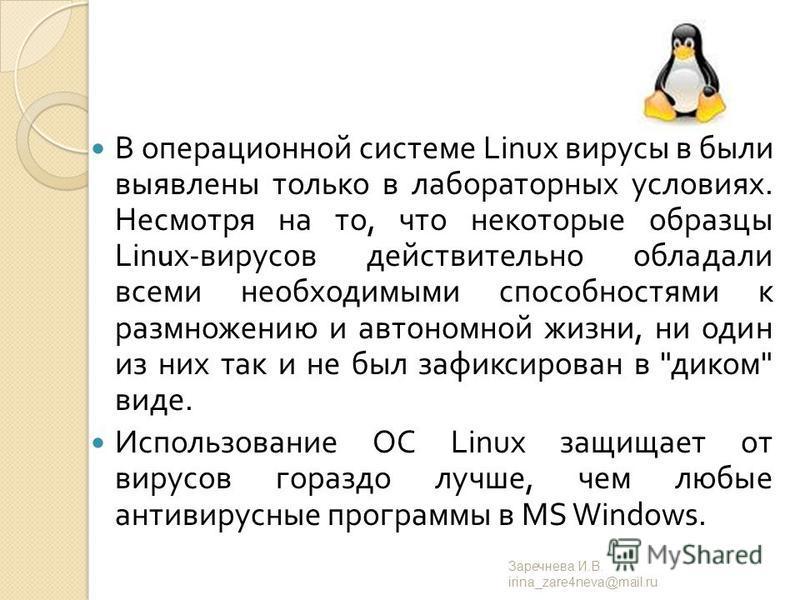В операционной системе Linux вирусы в были выявлены только в лабораторных условиях. Несмотря на то, что некоторые образцы Linux- вирусов действительно обладали всеми необходимыми способностями к размножению и автономной жизни, ни один из них так и не