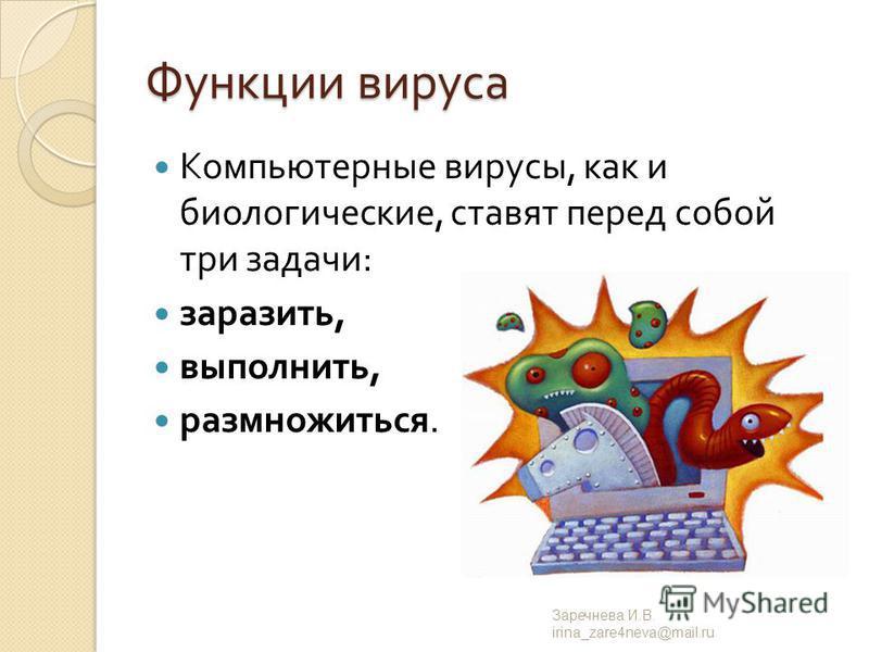 Функции вируса Компьютерные вирусы, как и биологические, ставят перед собой три задачи : заразить, выполнить, размножиться. Заречнева И. В. irina_zare4neva@mail.ru