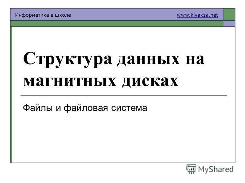 Информатика в школе www.klyaksa.netwww.klyaksa.net Структура данных на магнитных дисках Файлы и файловая система