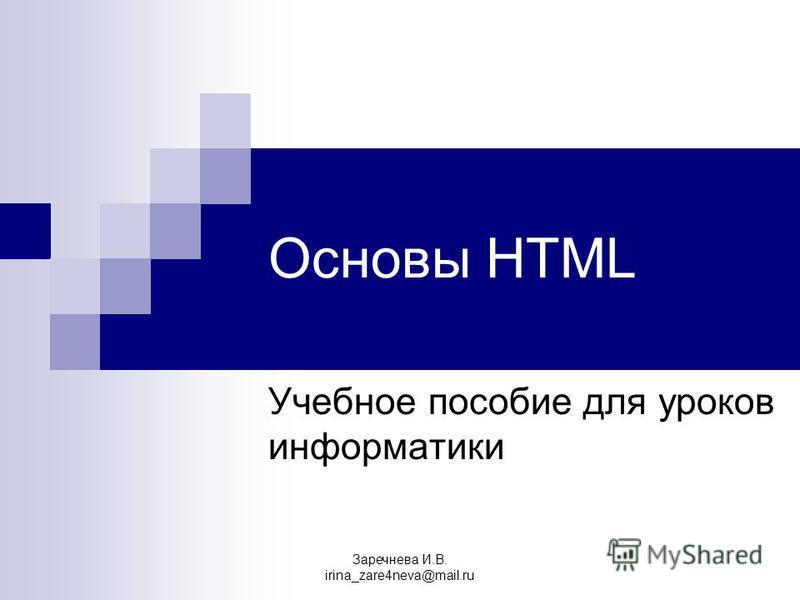 Основы HTML Учебное пособие для уроков информатики Заречнева И.В. irina_zare4neva@mail.ru