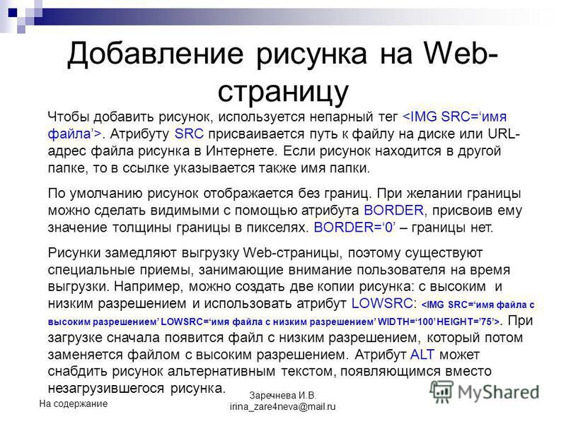 Добавление рисунка на Web- страницу Чтобы добавить рисунок, используется непарный тег. Атрибуту SRC присваивается путь к файлу на диске или URL- адрес файла рисунка в Интернете. Если рисунок находится в другой папке, то в ссылке указывается также имя