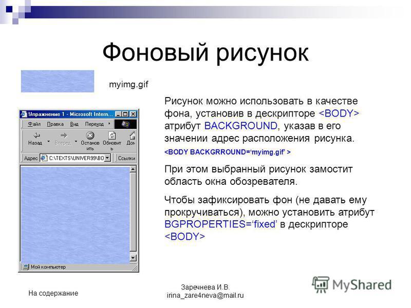 Фоновый рисунок Рисунок можно использовать в качестве фона, установив в дескрипторе атрибут BACKGROUND, указав в его значении адрес расположения рисунка. При этом выбранный рисунок замостит область окна обозревателя. Чтобы зафиксировать фон (не дават
