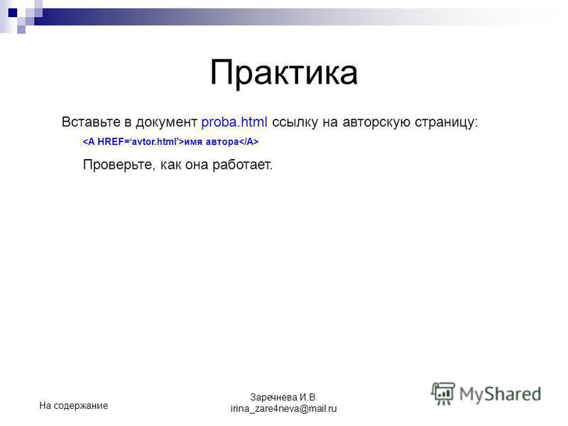 Практика Вставьте в документ proba.html ссылку на авторскую страницу: имя автора Проверьте, как она работает. На содержание Заречнева И.В. irina_zare4neva@mail.ru