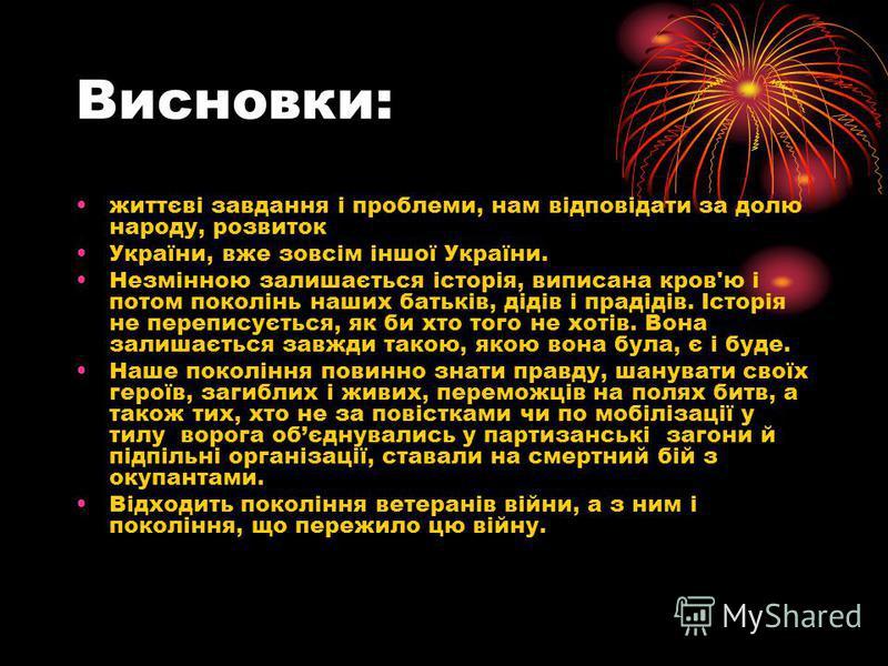 Висновки: життєві завдання і проблеми, нам відповідати за долю народу, розвиток України, вже зовсім іншої України. Незмінною залишається історія, виписана кров'ю і потом поколінь наших батьків, дідів і прадідів. Історія не переписується, як би хто то