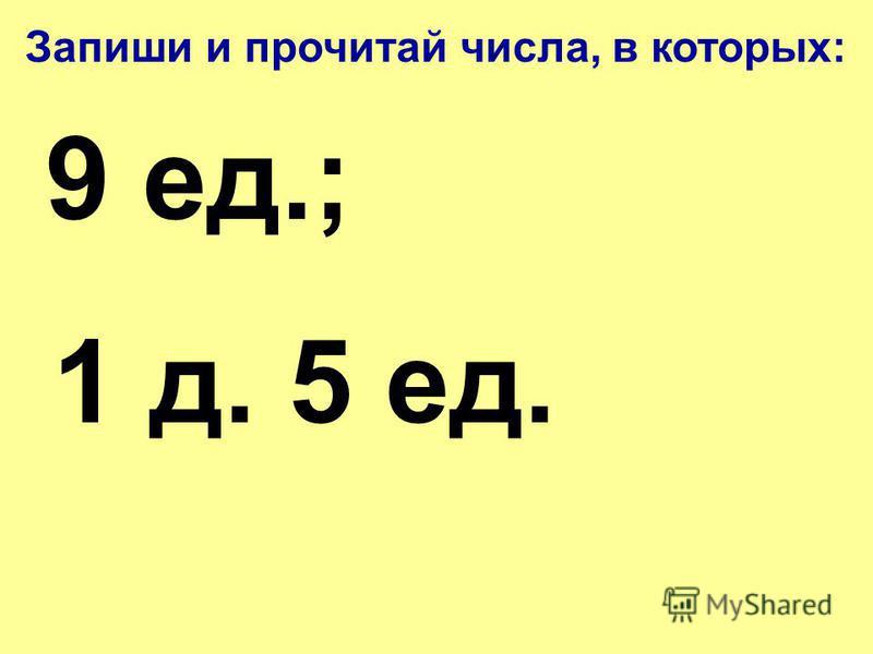 Запиши и прочитай числа, в которых: 9 д.9 ед.; 10 д.