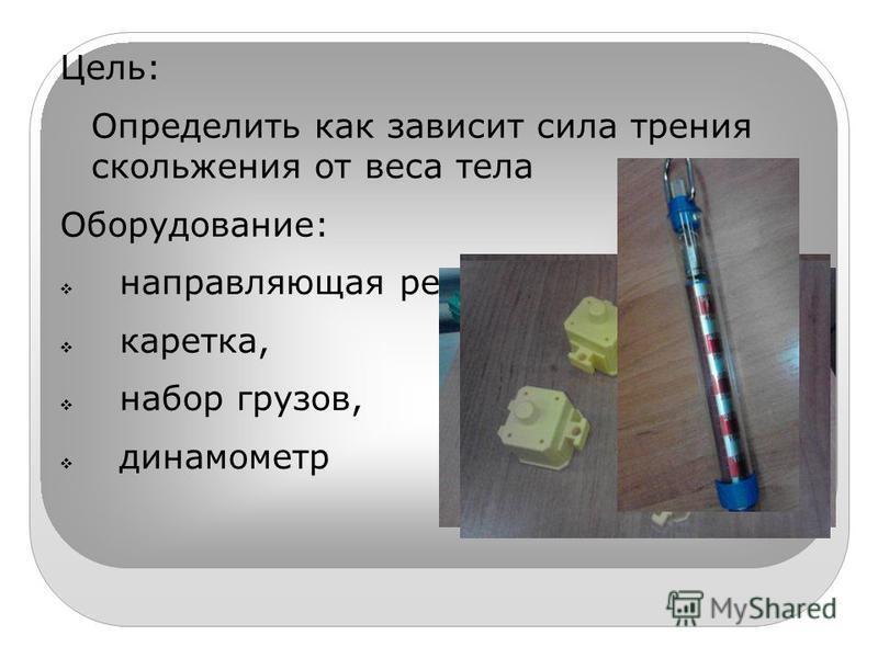 Цель: Определить как зависит сила трения скольжения от веса тела Оборудование: направляющая рейка, каретка, набор грузов, динамометр