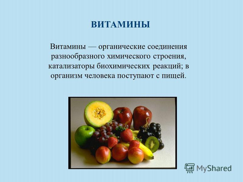 Витамины органические соединения разнообразного химического строения, катализаторы биохимических реакций; в организм человека поступают с пищей. ВИТАМИНЫ