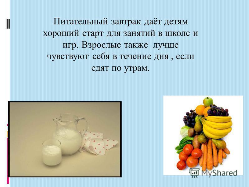 Питательный завтрак даёт детям хороший старт для занятий в школе и игр. Взрослые также лучше чувствуют себя в течение дня, если едят по утрам.