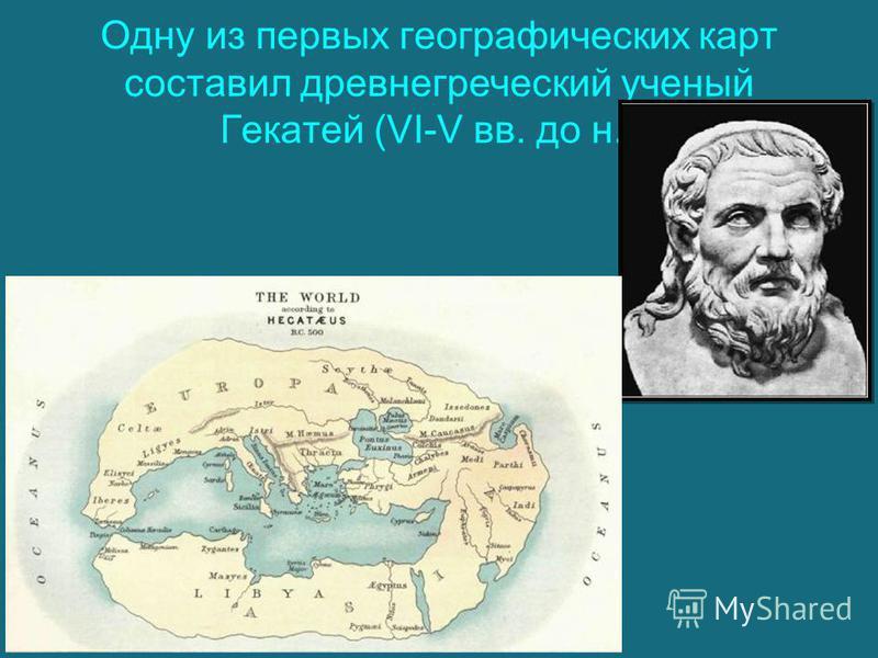 Одну из первых географических карт составил древнегреческий ученый Гекатей (VI-V вв. до н.э)