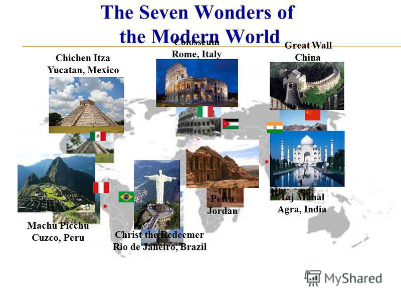 The Seven Wonders of the Modern World Chichen Itza Yucatan, Mexico Christ the Redeemer Rio de Janeiro, Brazil Colosseum Rome, Italy Great Wall China Machu Picchu Cuzco, Peru Petra Jordan Taj Mahal Agra, India