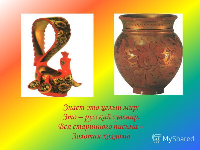 Знает это целый мир: Это – русский сувенир. Вся старинного письма – Золотая хохлома