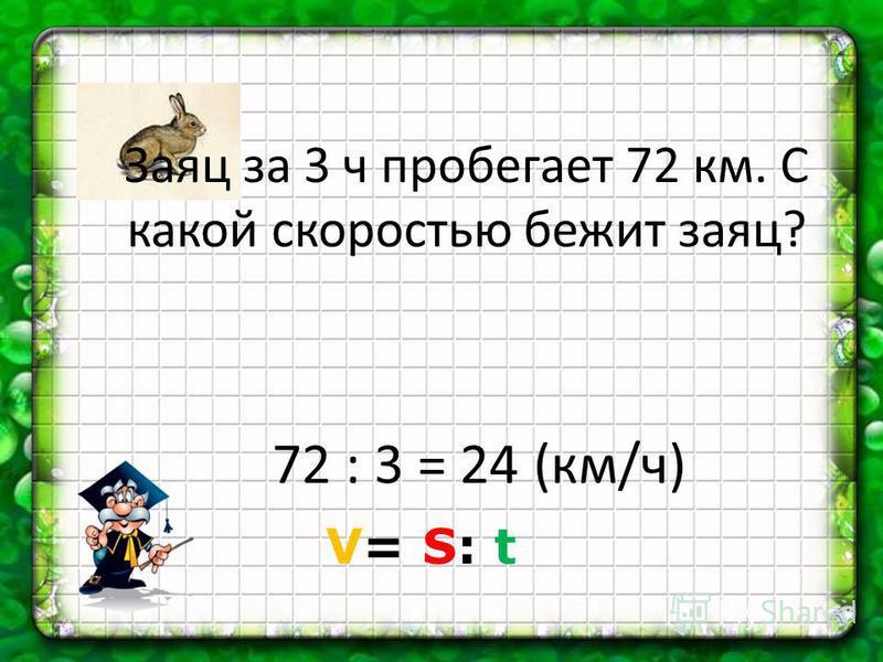 Заяц за 3 ч пробегает 72 км. С какой скоростью бежит заяц? 72 : 3 = 24 (км/ч) V= S: t