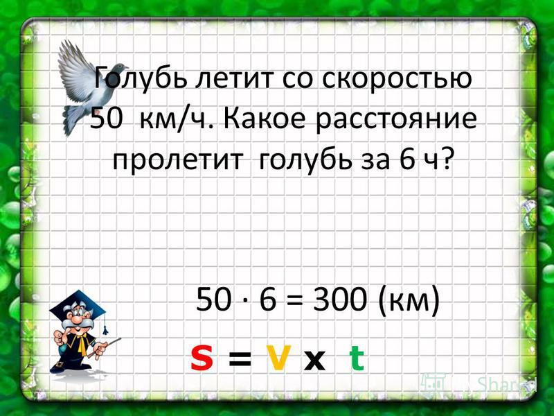 Голубь летит со скоростью 50 км/ч. Какое расстояние пролетит голубь за 6 ч? 50 6 = 300 (км) S = V х t