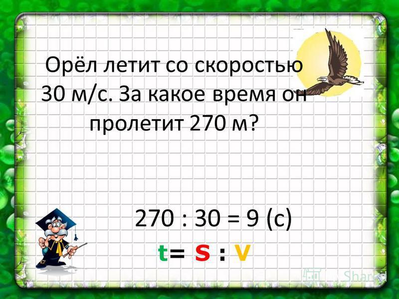 Орёл летит со скоростью 30 м/с. За какое время он пролетит 270 м? 270 : 30 = 9 (с) t= S : V