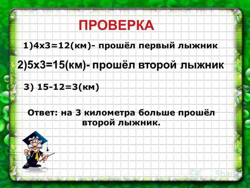 1)4 х 3=12(км)- прошёл первый лыжник 2)5 х 3=15(км)- прошёл второй лыжник 3) 15-12=3(км) Ответ: на 3 километра больше прошёл второй лыжник. ПРОВЕРКА