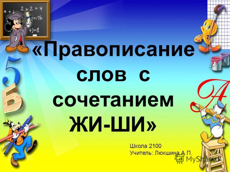 «Правописание слов с сочетанием ЖИ-ШИ» Школа 2100 Учитель: Люкшина А.П.