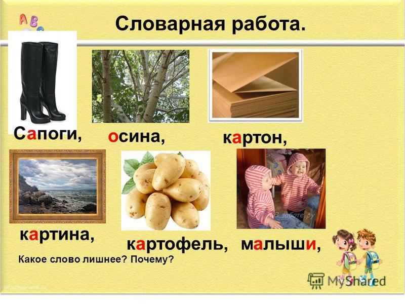 Словарная работа. Сапоги, осина, картон, картина, картофель,малыши, Какое слово лишнее? Почему?