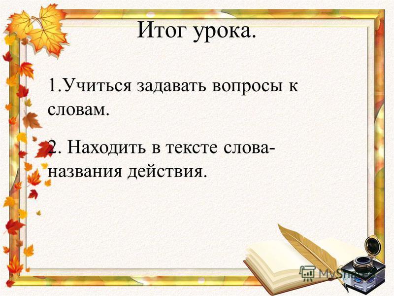 Итог урока. 1. Учиться задавать вопросы к словам. 2. Находить в тексте слова- названия действия.